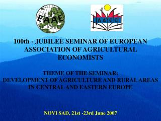 100th - JUBILEE SEMINAR OF EUROPEAN ASSOCIATION OF AGRICULTURAL ECONOMISTS THEME OF THE SEMINAR: