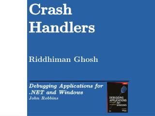 Crash Handlers   Riddhiman Ghosh   Debugging Applications for   and Windows John Robbins