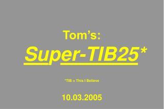 Tom's: Su p er-TIB25 * *TIB = This I Believe 10.03.2005