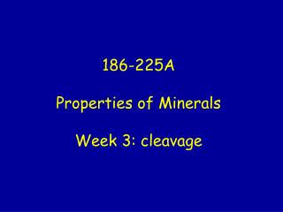 186-225A  Properties of Minerals  Week 3: cleavage