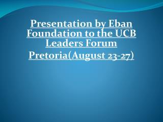Presentation by Eban Foundation to the UCB Leaders Forum Pretoria(August 23-27)