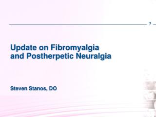 Update on Fibromyalgia and  Postherpetic  Neuralgia Steven  Stanos , DO