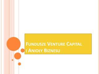 Fundusze  Venture  Capital i Anioły Biznesu