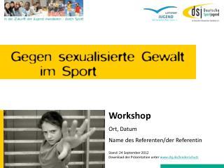 Workshop Ort, Datum Name des Referenten/der Referentin Stand: 24 September 2012