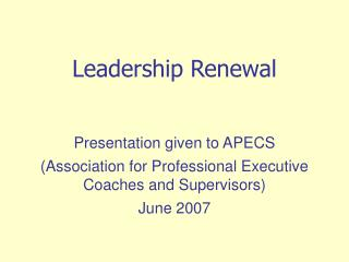 Leadership Renewal   Presentation given to APECS  Association for Professional Executive Coaches and Supervisors  June 2