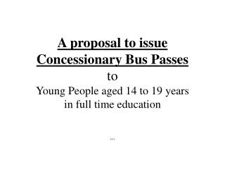A proposal to issue Concessionary Bus Passes to Young People aged 14 to 19 years  in full time education   23
