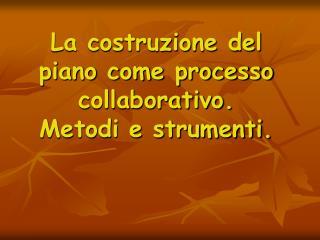 La costruzione del piano come processo collaborativo. Metodi e strumenti.