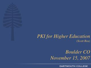 PKI for Higher Education  (Scott Rea) Boulder CO  November 15, 2007