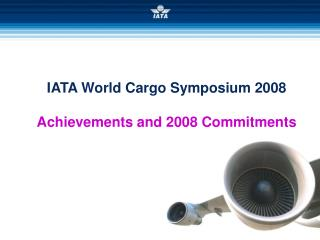IATA World Cargo Symposium 2008 Achievements and 2008 Commitments