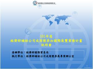 101 年度 經濟部補助公司或商號參加國際展覽業務計畫 說明會
