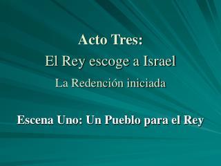 Acto Tres: El Rey escoge a Israel La Redención iniciada