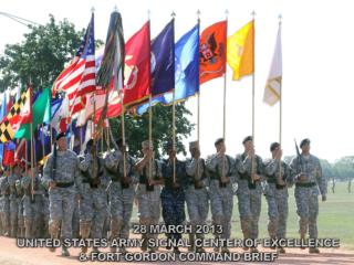 28 MARCH 2013 UNITED STATES ARMY SIGNAL CENTER OF EXCELLENCE & FORT GORDON COMMAND BRIEF
