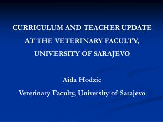 CURRICULUM AND TEACHER UPDATE AT THE VETERINARY FACULTY,  UNIVERSITY OF SARAJEVO Aida Hodzic