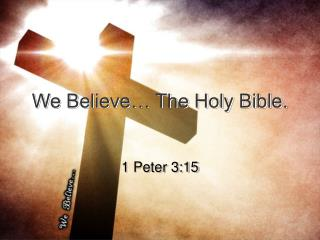 We Believe… The Holy Bible.