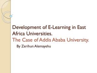 Development of E-Learning in East Africa Universities.  The Case of Addis Ababa University.