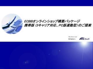 ECBB オンラインショップ構築パッケージ 携帯版  ( 3 キャリア対応、 PC 版連動型) のご提案