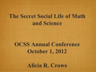 The Secret Social Life of Math and Science OCSS Annual Conference October 1, 2012 Alicia R. Crowe