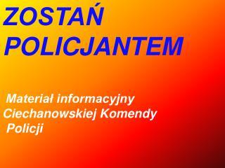 ZOSTAŃ POLICJANTEM  Materiał informacyjny Ciechanowskiej Komendy  Policji