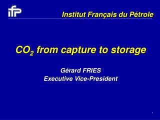 CO 2  from capture to storage Gérard FRIES  Executive Vice-President