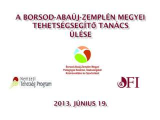 A Borsod-Abaúj-Zemplén Megyei  Tehetségsegítő Tanács ÜLÉSE 2013. JÚNIUS 19.