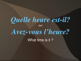 Quelle heure est-il? /or/ Avez-vous l'heure?