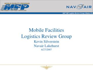 Mobile Facilities Logistics Review Group Kevin Silverstein Navair Lakehurst 6/27/2007