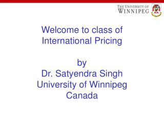 Welcome to class of  International Pricing by Dr. Satyendra Singh University of Winnipeg Canada
