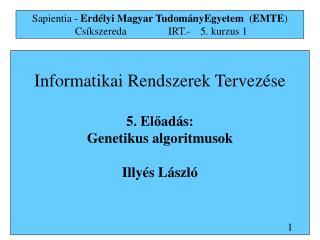 Informatikai Rendszerek Tervez �se 5. El ? ad � s:  G enetikus algoritmus ok Illy �s L�szl�