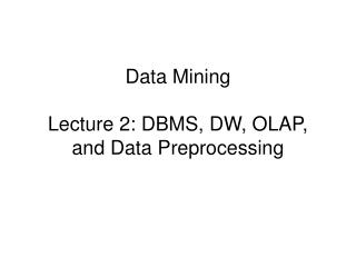 Data Mining Lecture 2: DBMS, DW, OLAP, and Data Preprocessing