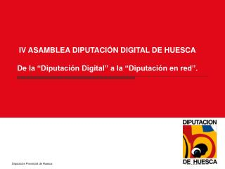 "IV ASAMBLEA DIPUTACIÓN DIGITAL DE HUESCA De la ""Diputación Digital"" a la ""Diputación en red""."
