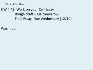 HW # 49 - Work on your Cell Essay 		Rough draft -Due tomorrow 		Final Essay-	Due Wednesday (12/19)