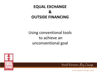 EQUAL EXCHANGE  & OUTSIDE FINANCING Using conventional tools  to achieve an  unconventional goal