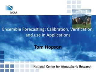 Ensemble Forecasting: Calibration, Verification, and use in Applications
