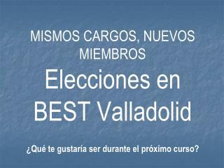 MISMOS CARGOS, NUEVOS MIEMBROS  Elecciones en BEST Valladolid