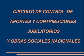 CIRCUITO DE CONTROL  DE  APORTES Y CONTRIBUCIONES   JUBILATORIOS  Y OBRAS SOCIALES NACIONALES