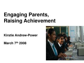 Engaging Parents,  Raising Achievement Kirstie Andrew-Power March 7 th  2008
