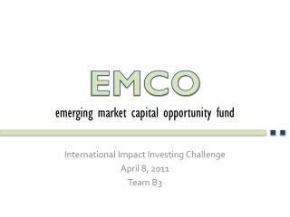 International Impact Investing Challenge April 8, 2011 Team B3