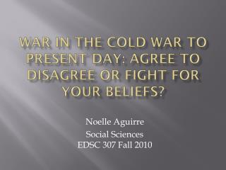War in the cold war to present day: Agree to disagree or fight for your beliefs?