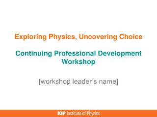 Exploring Physics, Uncovering Choice  Continuing Professional Development  Workshop