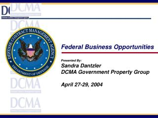 Federal Business Opportunities Presented By: Sandra Dantzler DCMA Government Property Group