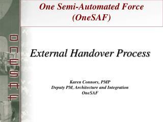 External Handover Process    Karen Connors, PMP Deputy PM, Architecture and Integration OneSAF