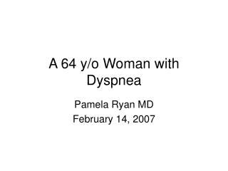 A 64 y/o Woman with Dyspnea