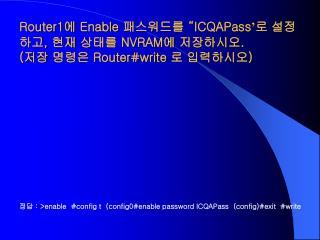 정답  : >enable  #config t  (config0#enable password ICQAPass  (config)#exit  #write
