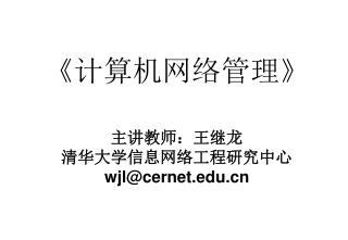 《 计算机网络管理 》 主讲教师:王继龙 清华大学信息网络工程研究中心 wjl@cernet
