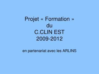 Projet «Formation»  du C.CLIN EST 2009-2012  en partenariat avec les ARLINS