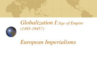 Globalization I: Age of Empire (1495-1945?) European Imperialisms