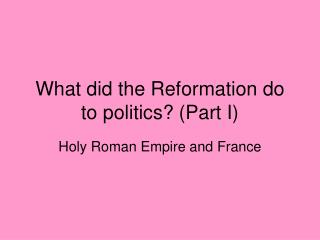What did the Reformation do to politics? (Part I)