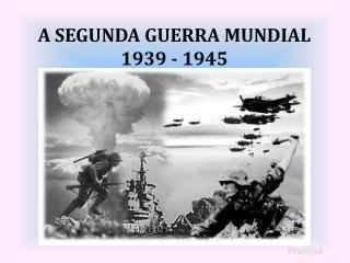 A SEGUNDA GUERRA MUNDIAL  1939 - 1945