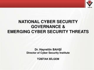 NATIONAL  CYBER SECURITY  GOVERNANCE  &  EMERGING CYBER SECURITY THREATS  Dr.  Hayret t in B AHŞİ