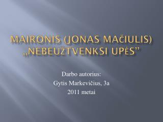Maironis  (Jonas Ma čiulis ) ,, NEBEUŽTVENKSI UPĖS ''